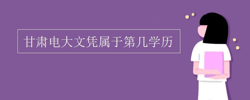 甘肃电大文凭属于第几学历