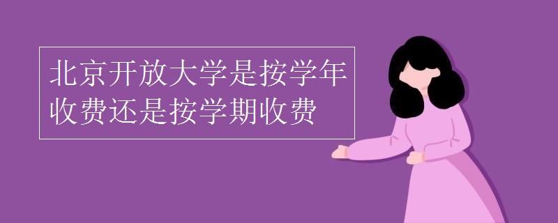 北京开放大学是按学年收费还是按学期收费