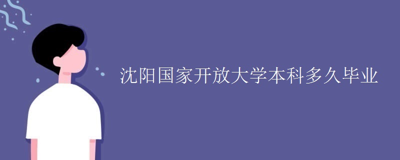 沈阳国家开放大学本科多久毕业