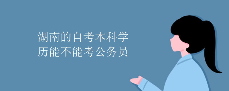 湖南的自考本科学历能不能考公务员