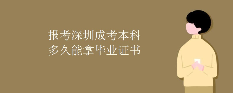 报考深圳成考本科多久能拿毕业证书