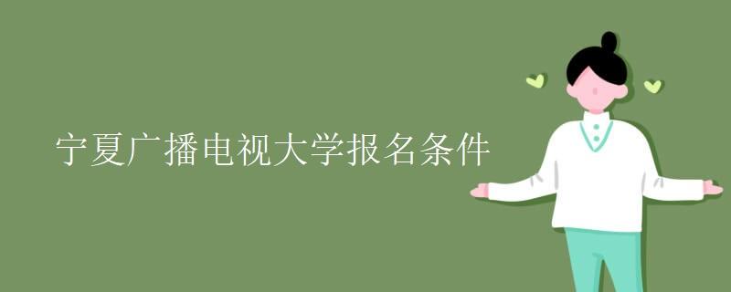宁夏广播电视大学报名条件