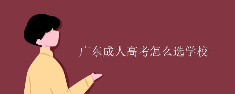 广东成人高考怎么选学校